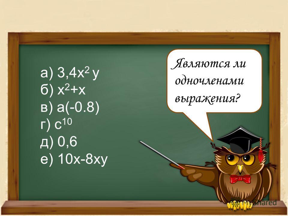 Являются ли одночленами выражения? а) 3,4x 2 y б) x 2 +x в) a(-0.8) г) c 10 д) 0,6 е) 10x-8xy