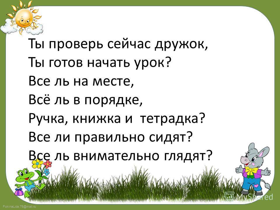 FokinaLida.75@mail.ru Ты проверь сейчас дружок, Ты готов начать урок? Все ль на месте, Всё ль в порядке, Ручка, книжка и тетрадка? Все ли правильно сидят? Все ль внимательно глядят?