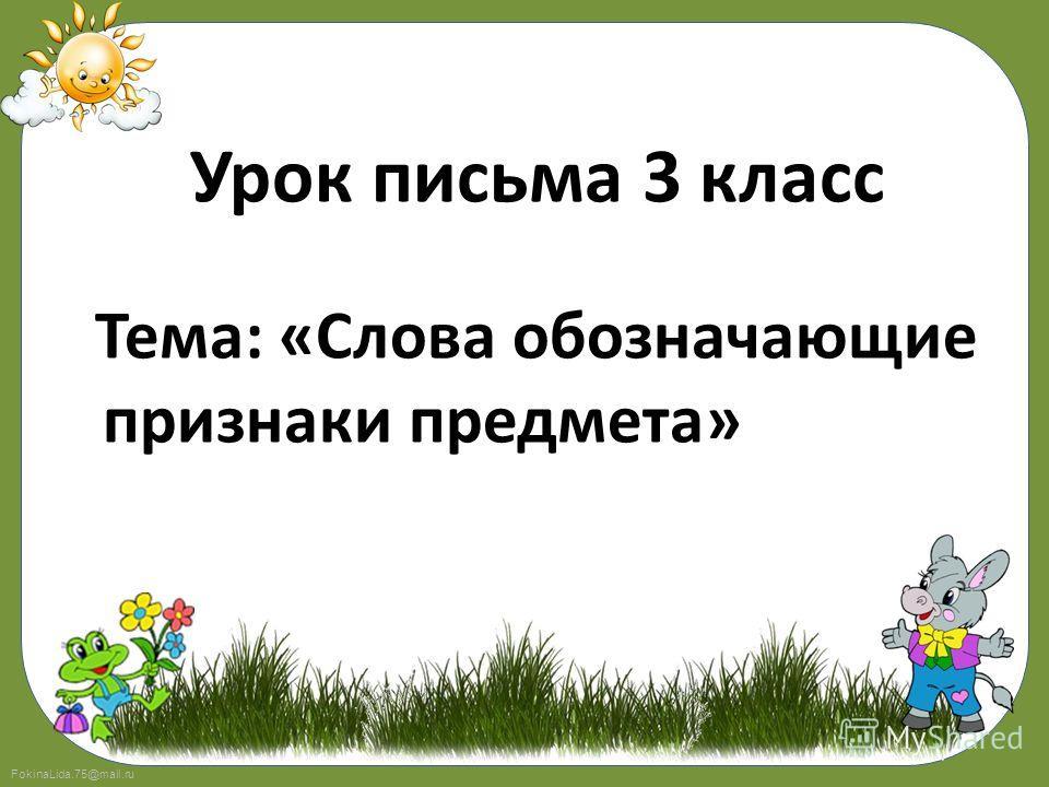 FokinaLida.75@mail.ru Урок письма 3 класс Тема: «Слова обозначающие признаки предмета»