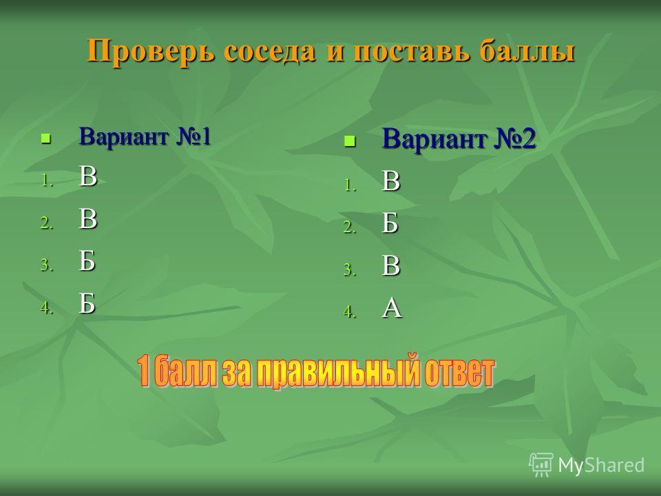 Проверь соседа и поставь баллы Вариант 1 Вариант 1 1. В 2. В 3. Б 4. Б Вариант 2 Вариант 2 1. В 2. Б 3. В 4. А