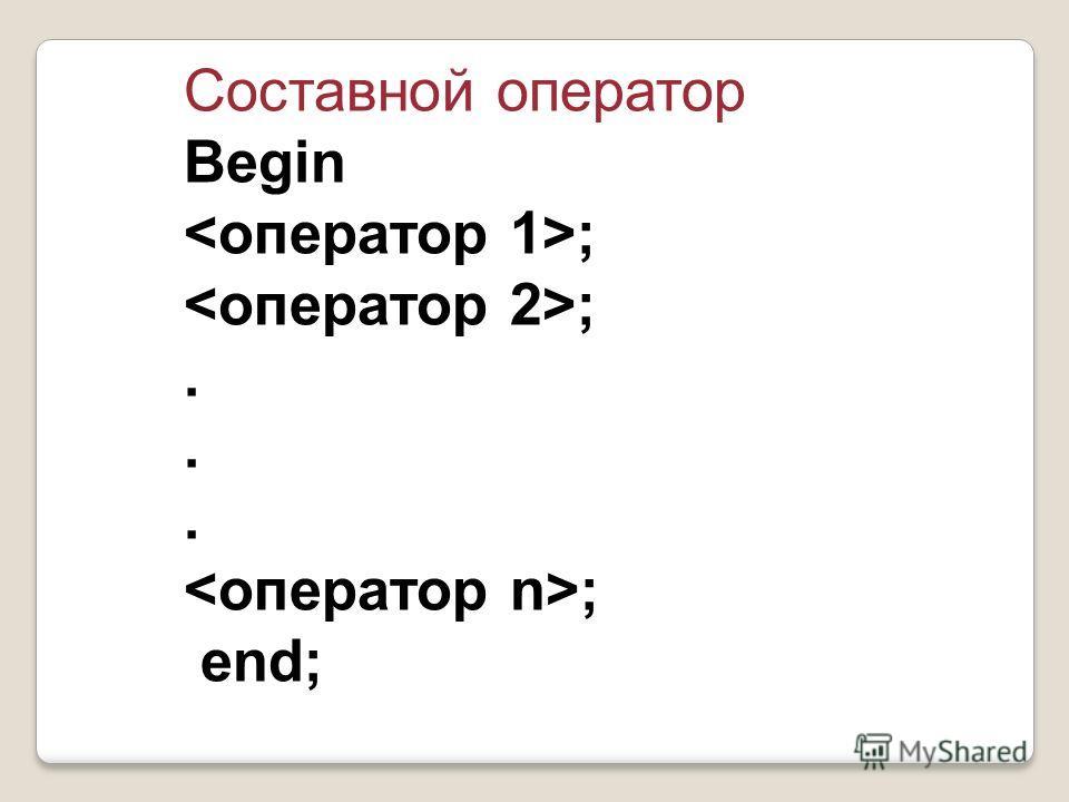 Cоставной оператор Begin ;. ; end;