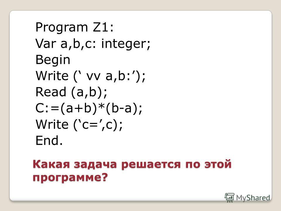 Какая задача решается по этой программе? Program Z1: Var a,b,c: integer; Begin Write ( vv a,b:); Read (a,b); C:=(a+b)*(b-a); Write (c=,c); End.