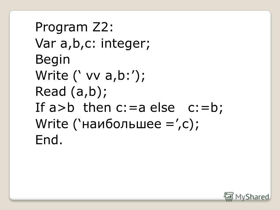 Program Z2: Var a,b,c: integer; Begin Write ( vv a,b:); Read (a,b); If a>b then c:=a else c:=b; Write (наибольшее =,c); End.