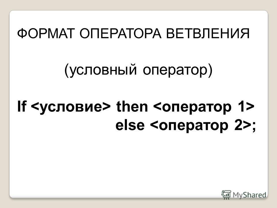 ФОРМАТ ОПЕРАТОРА ВЕТВЛЕНИЯ (условный оператор) If then else ;