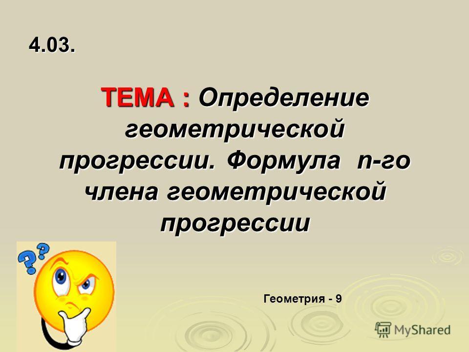 ТЕМА : Определение геометрической прогрессии. Формула n-го члена геометрической прогрессии 4.03. Геометрия - 9