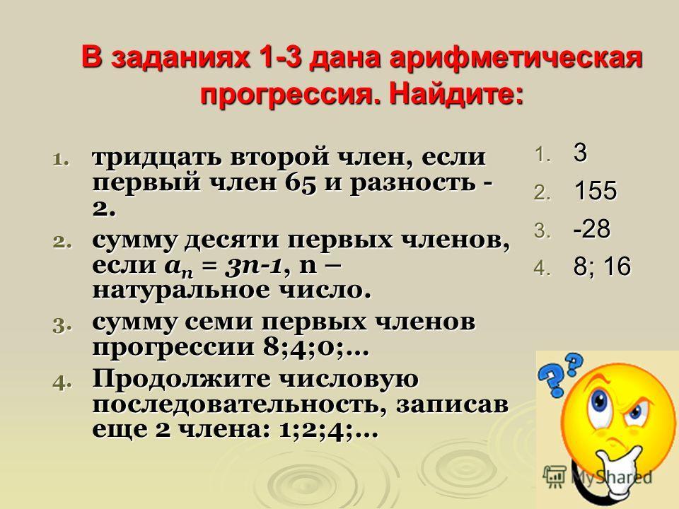 В заданиях 1-3 дана арифметическая прогрессия. Найдите: 1. тридцать второй член, если первый член 65 и разность - 2. 2. сумму десяти первых членов, если а n = 3n-1, n – натуральное число. 3. сумму семи первых членов прогрессии 8;4;0;… 4. Продолжите ч