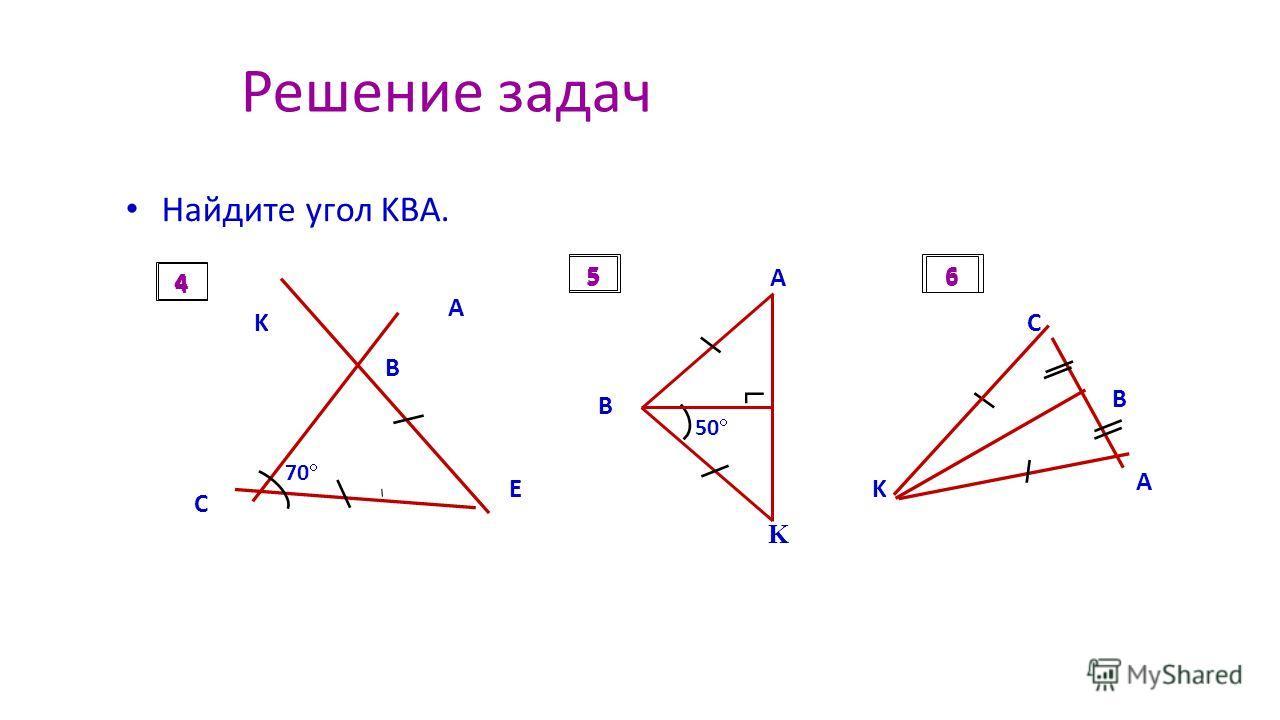 Решение задач Найдите угол KBA. A 70 K B E C 4 A K B 50 5 B C A K 6 4 56