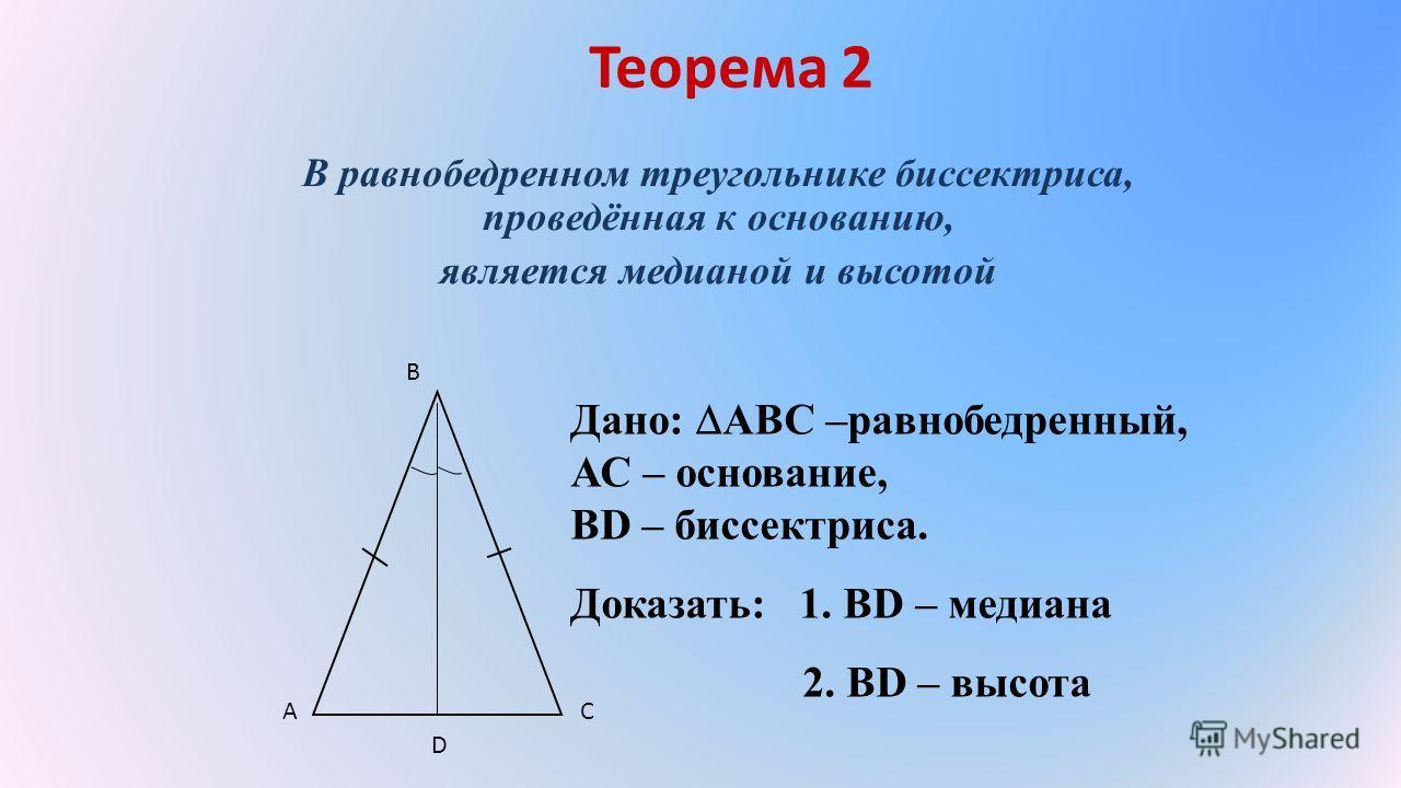 Теорема 2 В равнобедренном треугольнике биссектриса, проведённая к основанию, является медианой и высотой Дано: АВС –равнобедренный, АС – основание, ВD – биссектриса. Доказать: 1. ВD – медиана 2. ВD – высота A B C D