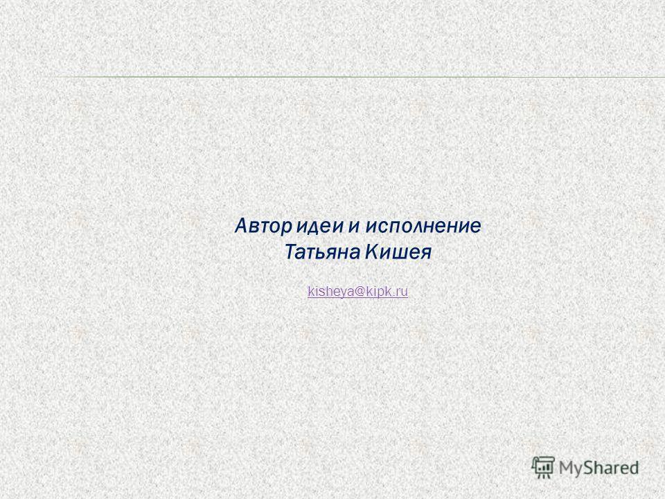 Автор идеи и исполнение Татьяна Кишея kisheya@kipk.ru