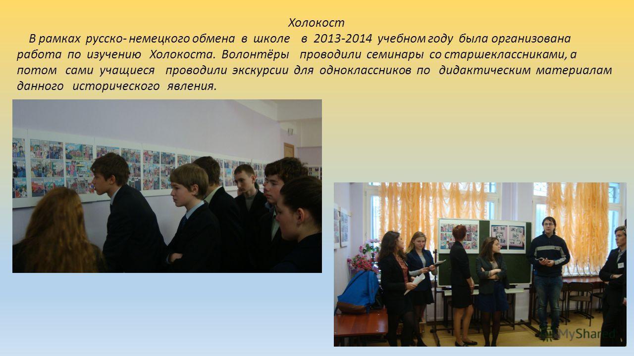 Холокост В рамках русско- немецкого обмена в школе в 2013-2014 учебном году была организована работа по изучению Холокоста. Волонтёры проводили семинары со старшеклассниками, а потом сами учащиеся проводили экскурсии для одноклассников по дидактическ
