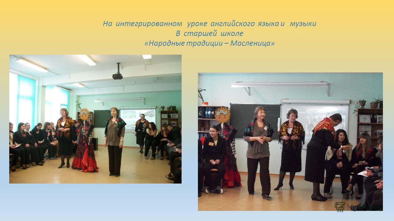 На интегрированном уроке английского языка и музыки В старшей школе «Народные традиции – Масленица»
