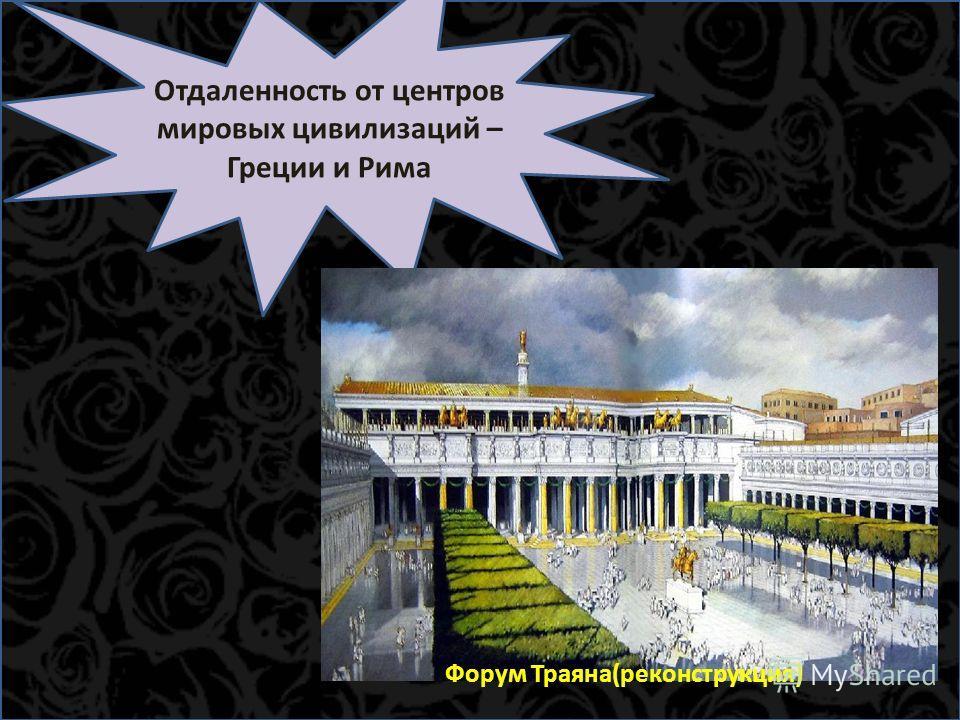 Отдаленность от центров мировых цивилизаций – Греции и Рима Форум Траяна(реконструкция)