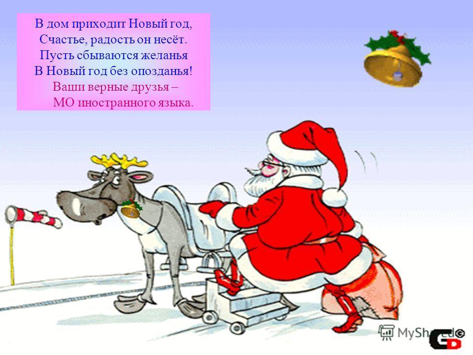 В дом приходит Новый год, Счастье, радость он несёт. Пусть сбываются желанья В Новый год без опозданья! Ваши верные друзья – МО иностранного языка.