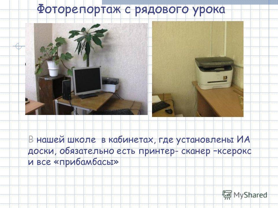 Фоторепортаж с рядового урока В нашей школе в кабинетах, где установлены ИА доски, обязательно есть принтер- сканер –ксерокс и все «прибамбасы»