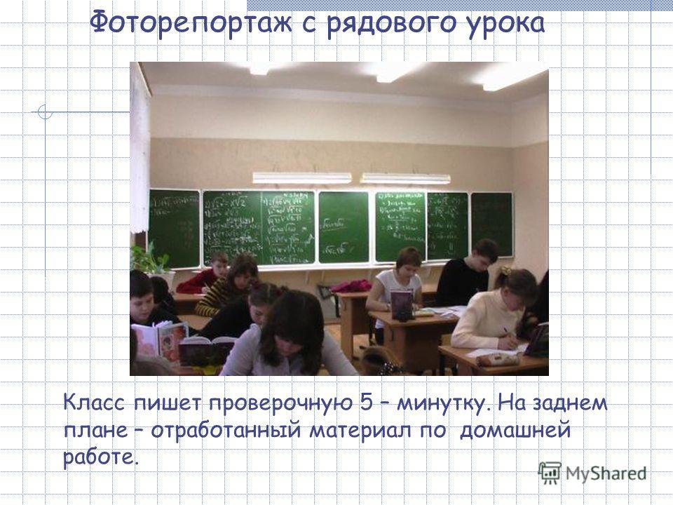 Фоторепортаж с рядового урока Класс пишет проверочную 5 – минутку. На заднем плане – отработанный материал по домашней работе.