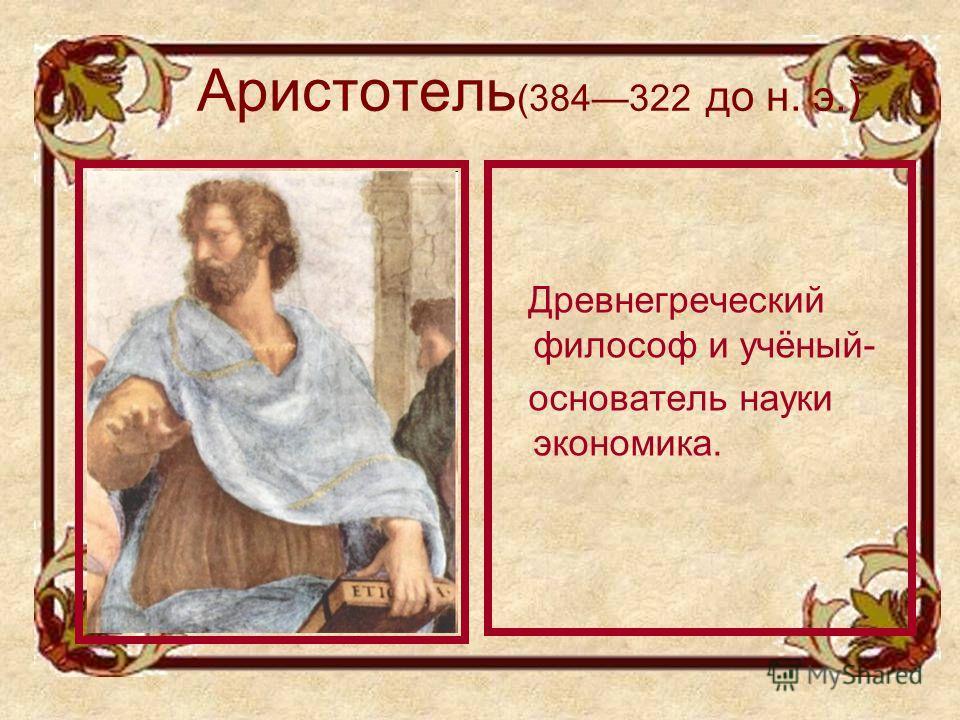 Аристотель (384322 до н. э.) Древнегреческий философ и учёный- основатель науки экономика.