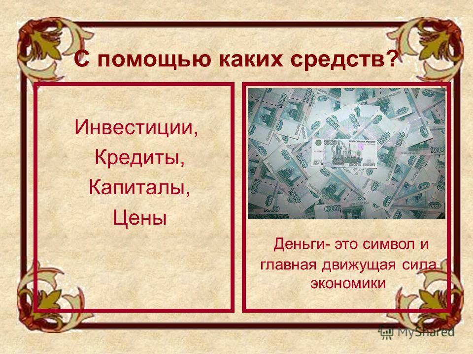 С помощью каких средств? Инвестиции, Кредиты, Капиталы, Цены Деньги- это символ и главная движущая сила экономики