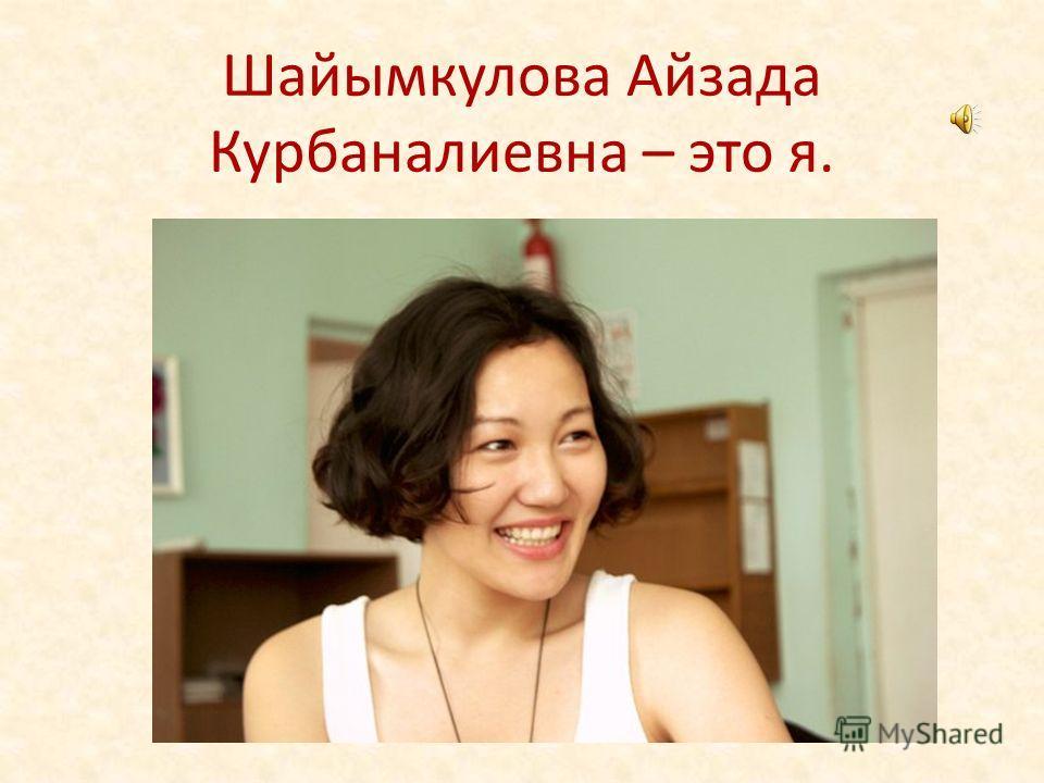 Шайымкулова Айзада Курбаналиевна – это я.