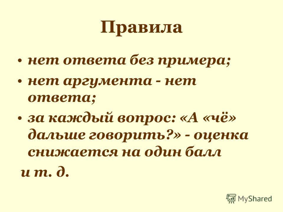 Правила нет ответа без примера; нет аргумента - нет ответа; за каждый вопрос: «А «чё» дальше говорить?» - оценка снижается на один балл и т. д.