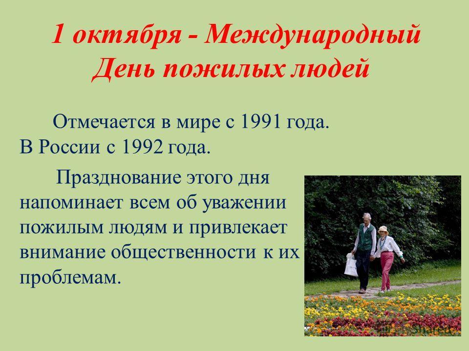 1 октября - Международный День пожилых людей Отмечается в мире с 1991 года. В России с 1992 года. Празднование этого дня напоминает всем об уважении к пожилым людям и привлекает внимание общественности к их проблемам.