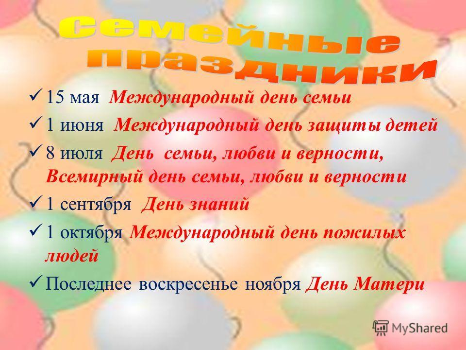 15 мая Международный день семьи 1 июня Международный день защиты детей 8 июля День семьи, любви и верности, Всемирный день семьи, любви и верности 1 сентября День знаний 1 октября Международный день пожилых людей Последнее воскресенье ноября День Мат