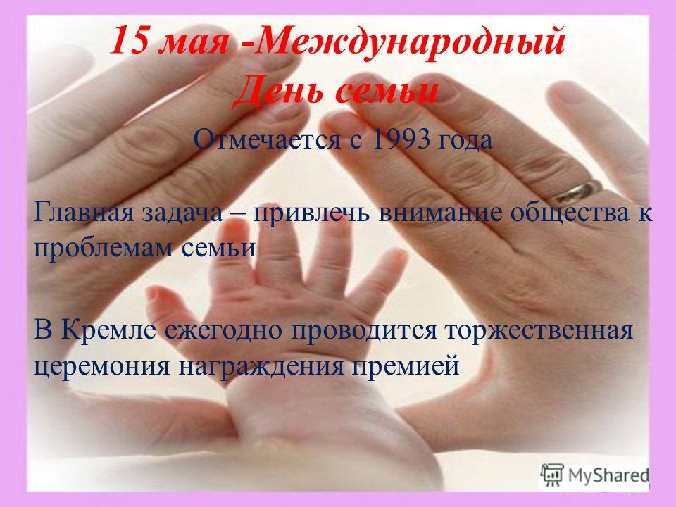 15 мая -Международный День семьи Отмечается с 1993 года Главная задача – привлечь внимание общества к проблемам семьи В Кремле ежегодно проводится торжественная церемония награждения премией