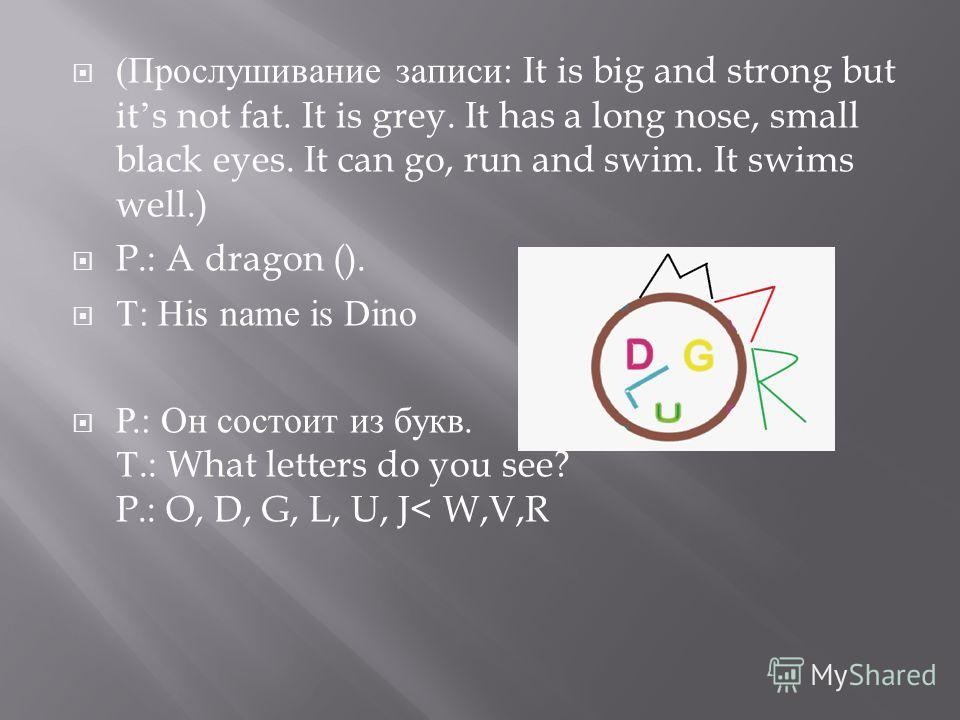 ( Прослушивание записи : It is big and strong but its not fat. It is grey. It has a long nose, small black eyes. It can go, run and swim. It swims well.) P.: A dragon (). Т : His name is Dino Р.: Он состоит из букв. Т.: What letters do you see? P.: O