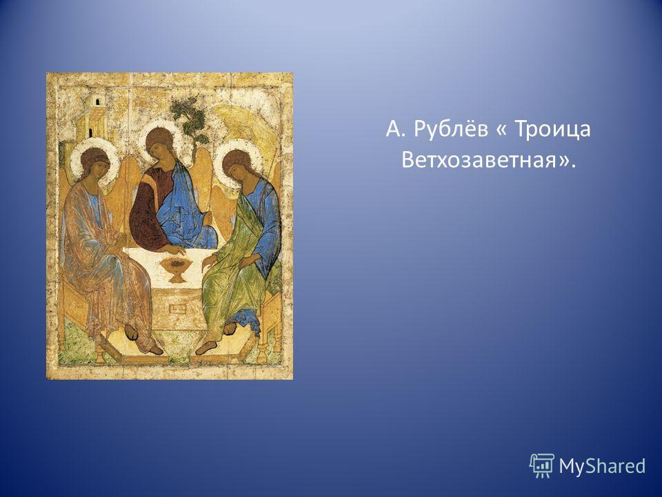 А. Рублёв « Троица Ветхозаветная».