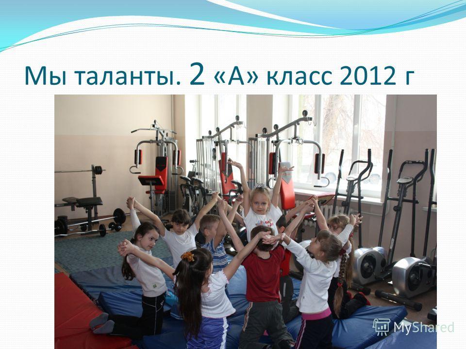 Мы таланты. 2 «А» класс 2012 г