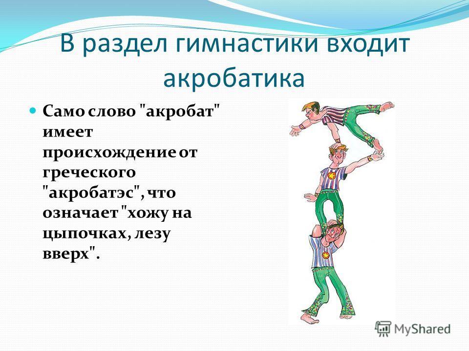 В раздел гимнастики входит акробатика Само слово акробат имеет происхождение от греческого акробатэс, что означает хожу на цыпочках, лезу вверх.
