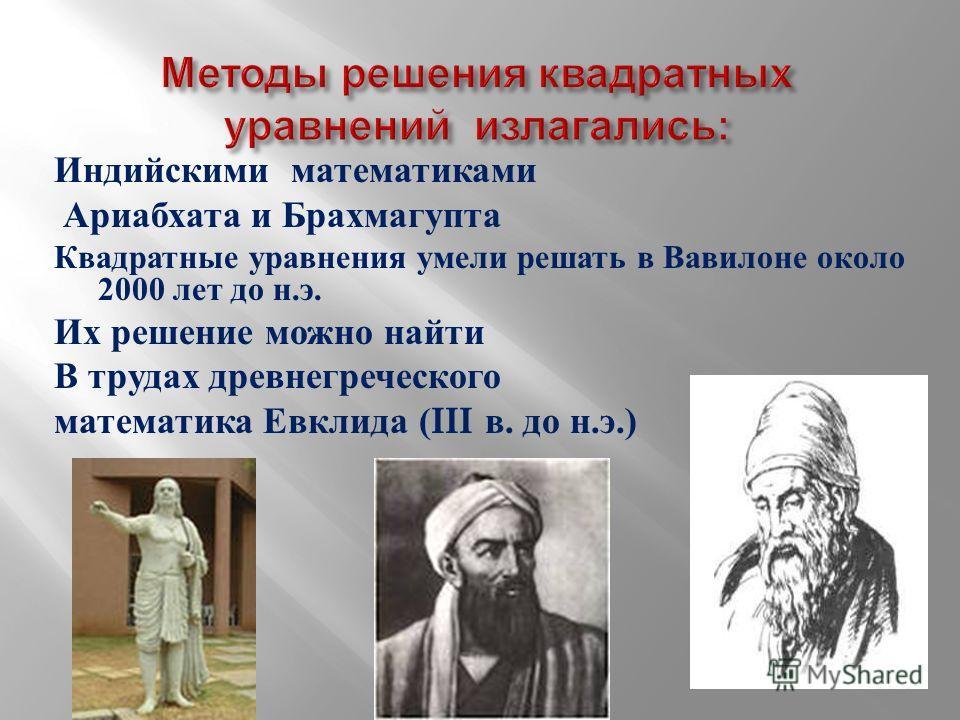 Индийскими математиками Ариабхата и Брахмагупта Квадратные уравнения умели решать в Вавилоне около 2000 лет до н. э. Их решение можно найти В трудах древнегреческого математика Евклида (III в. до н. э.)