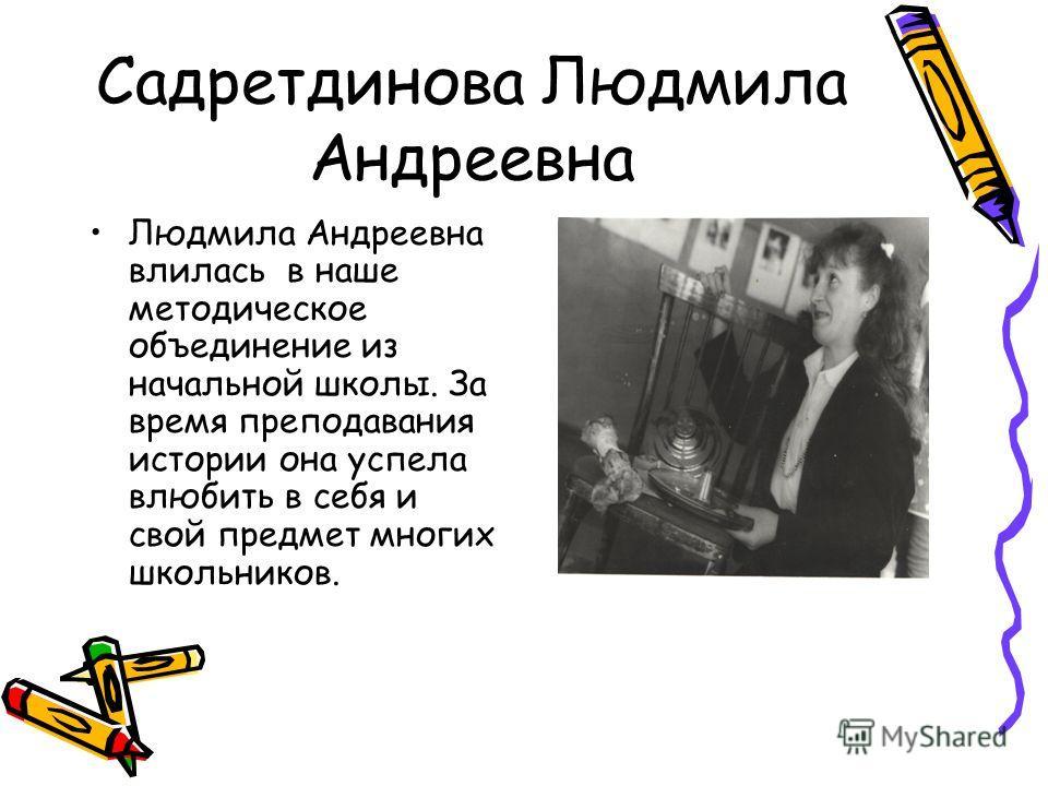 Садретдинова Людмила Андреевна Людмила Андреевна влилась в наше методическое объединение из начальной школы. За время преподавания истории она успела влюбить в себя и свой предмет многих школьников.