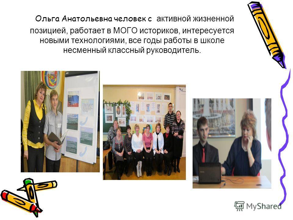 Ольга Анатольевна человек с активной жизненной позицией, работает в МОГО историков, интересуется новыми технологиями, все годы работы в школе несменный классный руководитель.