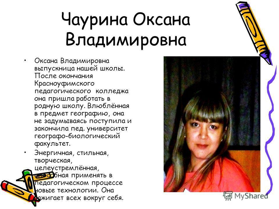 Чаурина Оксана Владимировна Оксана Владимировна выпускница нашей школы. После окончания Красноуфимского педагогического колледжа она пришла работать в родную школу. Влюблённая в предмет географию, она не задумываясь поступила и закончила пед. универс