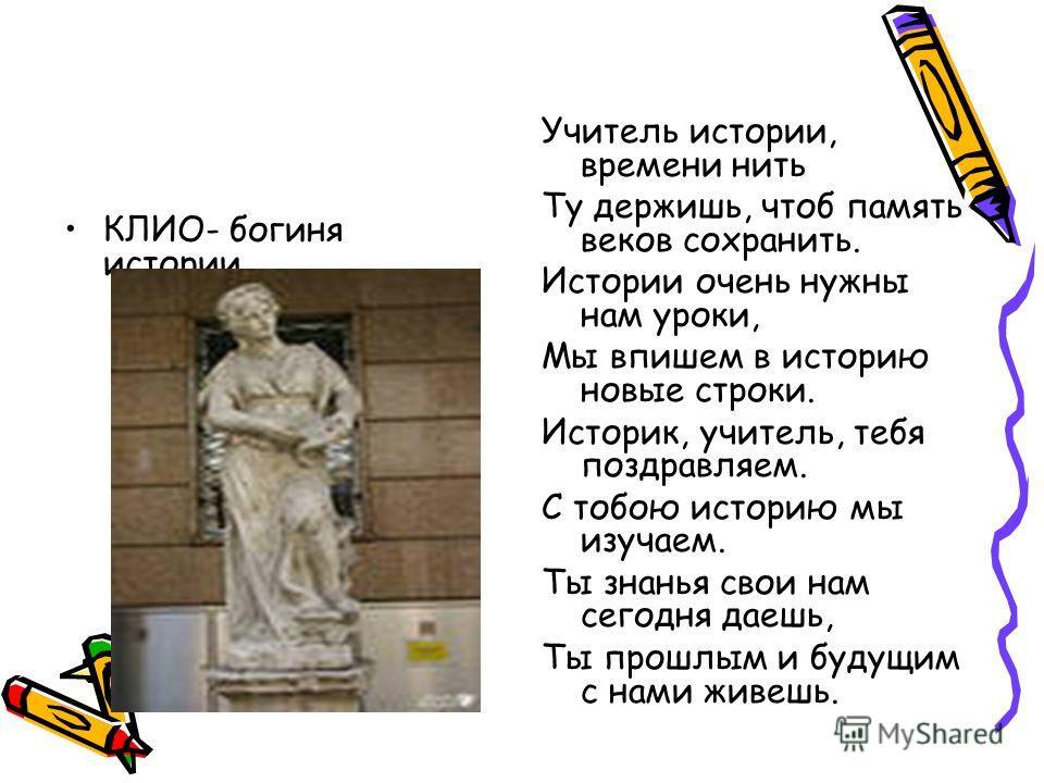 КЛИО- богиня истории Учитель истории, времени нить Ту держишь, чтоб память веков сохранить. Истории очень нужны нам уроки, Мы впишем в историю новые строки. Историк, учитель, тебя поздравляем. С тобою историю мы изучаем. Ты знанья свои нам сегодня да