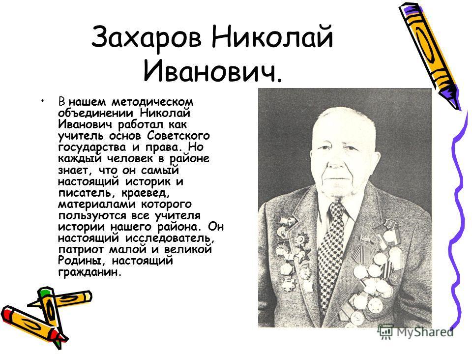 Захаров Николай Иванович. В нашем методическом объединении Николай Иванович работал как учитель основ Советского государства и права. Но каждый человек в районе знает, что он самый настоящий историк и писатель, краевед, материалами которого пользуютс
