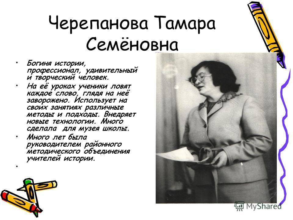 Черепанова Тамара Семёновна Богиня истории, профессионал, удивительный и творческий человек. На её уроках ученики ловят каждое слово, глядя на неё заворожено. Использует на своих занятиях различные методы и подходы. Внедряет новые технологии. Много с