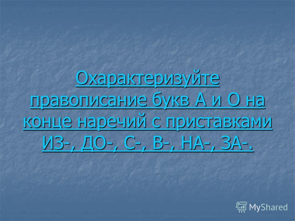 Охарактеризуйте правописание букв А и О на конце наречий с приставками ИЗ-, ДО-, С-, В-, НА-, ЗА-. Охарактеризуйте правописание букв А и О на конце наречий с приставками ИЗ-, ДО-, С-, В-, НА-, ЗА-.