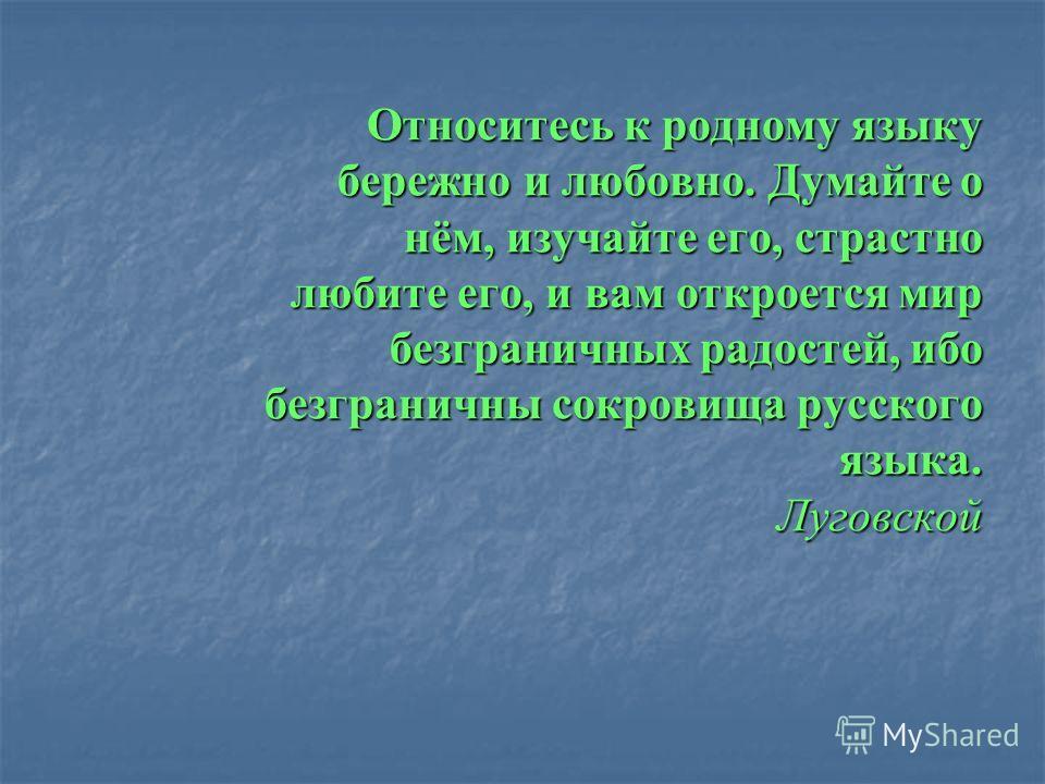 Относитесь к родному языку бережно и любовно. Думайте о нём, изучайте его, страстно любите его, и вам откроется мир безграничных радостей, ибо безграничны сокровища русского языка. Луговской