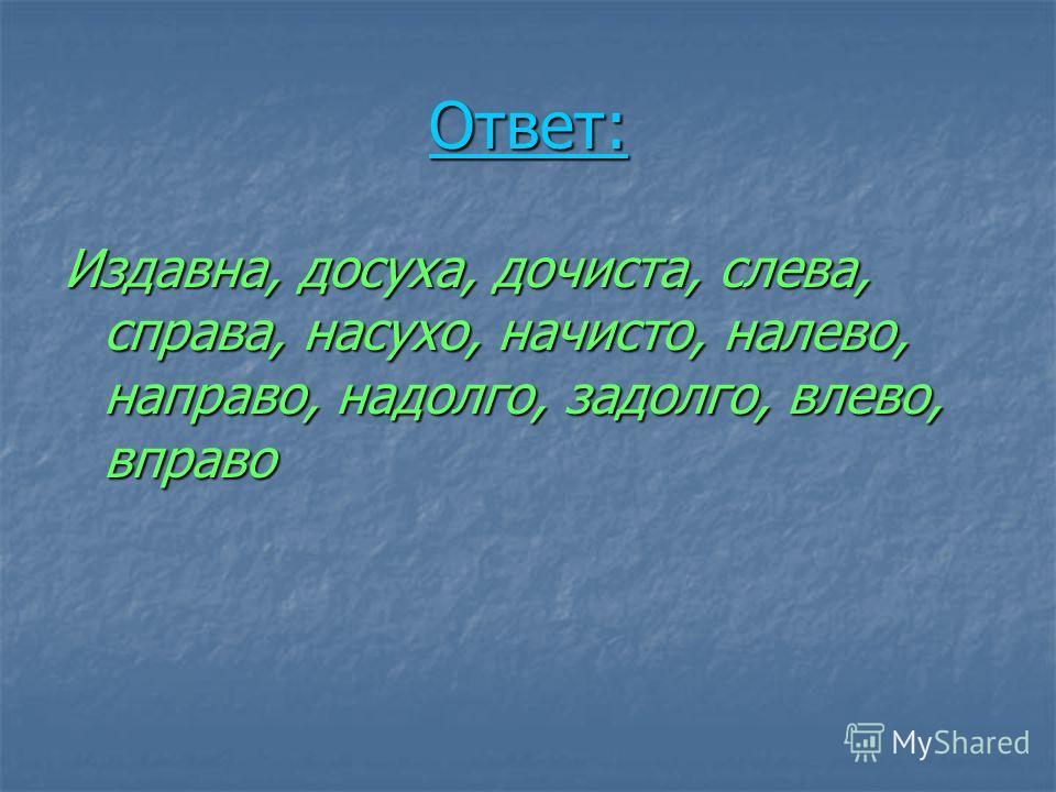 Ответ: Издавноа, досуха, дочиста, слева, справа, насухо, начисто, налево, направо, надолго, задолго, влево, вправо