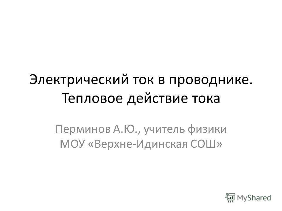 Электрический ток в проводнике. Тепловое действие тока Перминов А.Ю., учитель физики МОУ «Верхне-Идинская СОШ»