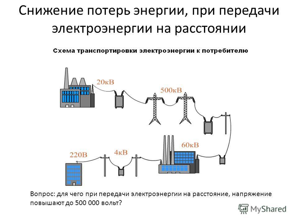 Снижение потерь энергии, при передачи электроэнергии на расстоянии Вопрос: для чего при передачи электроэнергии на расстояние, напряжение повышают до 500 000 вольт?