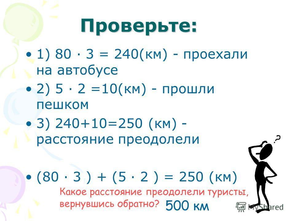 Проверьте: 1) 80 · 3 = 240(км) - проехали на автобусе 2) 5 · 2 =10(км) - прошли пешком 3) 240+10=250 (км) - расстояние преодолели (80 · 3 ) + (5 · 2 ) = 250 (км) Какое расстояние преодолели туристы, вернувшись обратно? 500 км