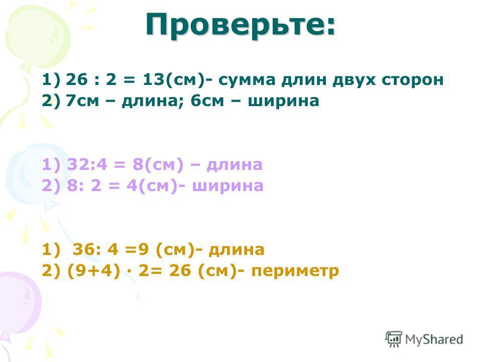 Проверьте: 1)26 : 2 = 13(см)- сумма длин двух сторон 2)7 см – длина; 6 см – ширина 1) 32:4 = 8(см) – длина 2) 8: 2 = 4(см)- ширина 1) 36: 4 =9 (см)- длина 2) (9+4) · 2= 26 (см)- периметр