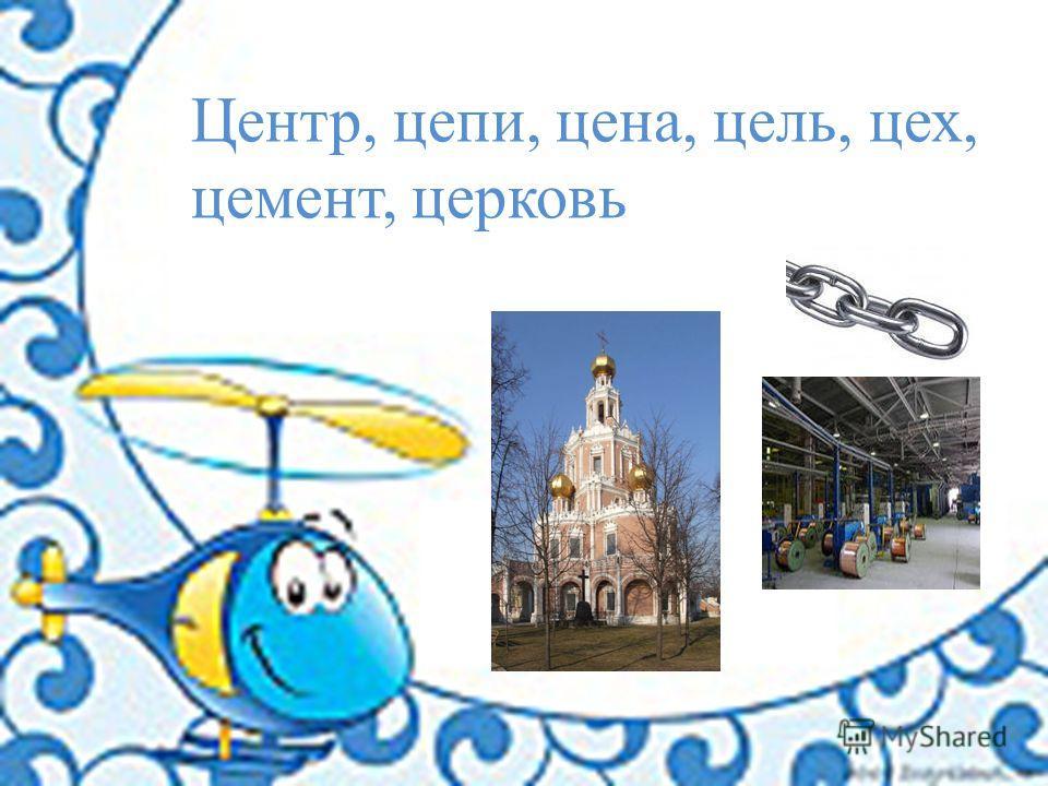 Центр, цепи, цена, цель, цех, цемент, церковь