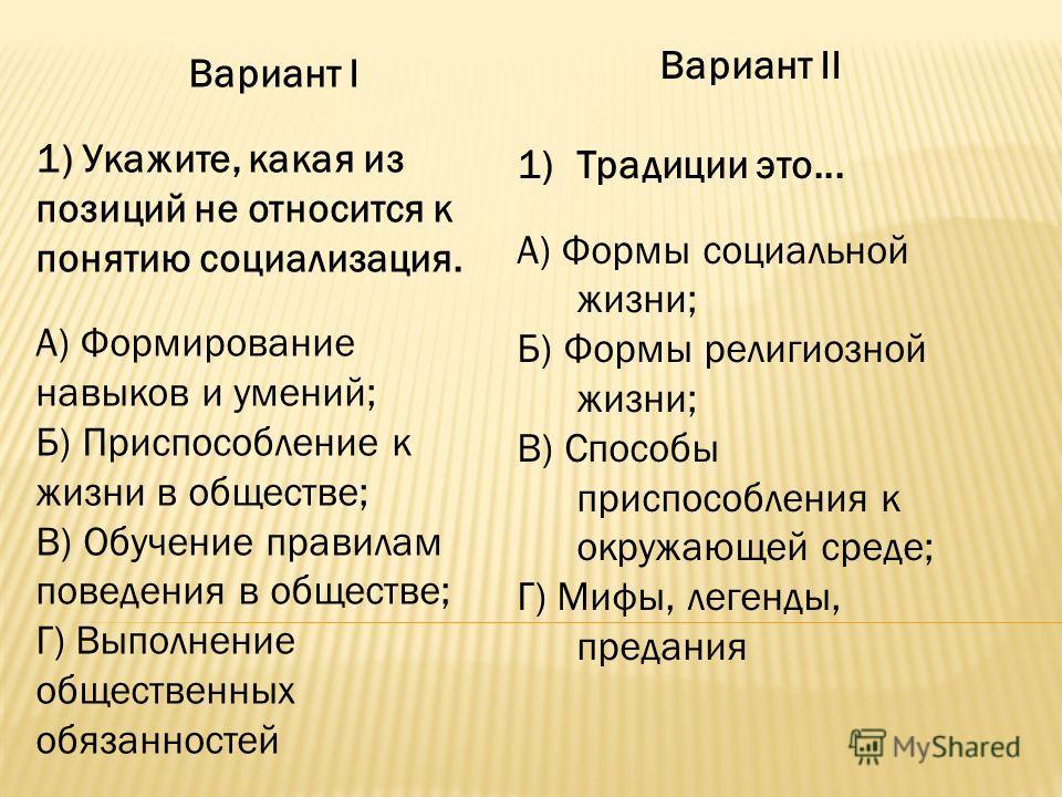 Вариант I 1) Укажите, какая из позиций не относится к понятию социализация. А) Формирование навыков и умений; Б) Приспособление к жизни в обществе; В) Обучение правилам поведения в обществе; Г) Выполнение общественных обязанностей Вариант II 1)Традиц
