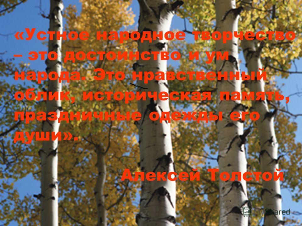 «Устное народное творчество – это достоинство и ум народа. Это нравственный облик, историческая память, праздничные одежды его души». Алексей Толстой