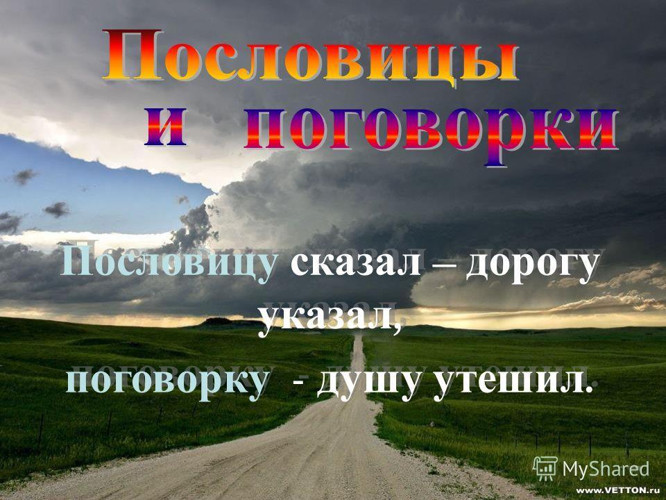 Пословицу сказал – дорогу указал, поговорку - душу утешил. Пословицу сказал – дорогу указал, поговорку - душу утешил.
