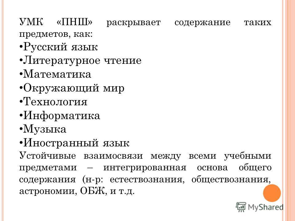 УМК «ПНШ» раскрывает содержание таких предметов, как: Русский язык Литературное чтение Математика Окружающий мир Технология Информатика Музыка Иностранный язык Устойчивые взаимосвязи между всеми учебными предметами – интегрированная основа общего сод