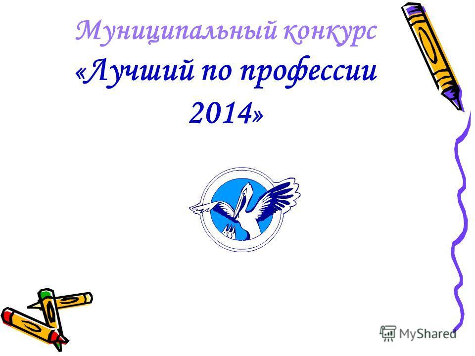 Муниципальный конкурс « Лучший по профессии 2014 »